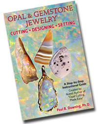 Don't miss out. ORDER your copy of OPAL & GEMSTONE JEWELRY: Cutting • Designing • Setting TODAY! - Book features examples of Step-by-Step cutting of the folowing beautiful stones...Banded Agate...Opal...Moss Agate and more, cut by Paul Downing, followed by unique wax designs before instructions for setting each gemstone. THIS BOOK HAS IT ALL, Taking the beginner through the first stone to advanced cutting techniques, including doublet and triplet making. Buy it NOW!